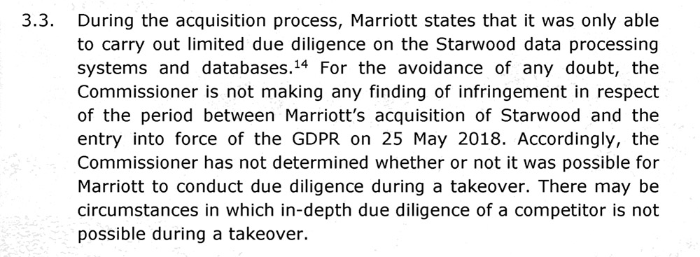 For the avoidance of any doubt, the commissioner is not making any finding of infringement in respect of the period between Marriott's acquisition of Starwood and the entry into force of the GDPR on May 25, 2018 Accordingly, the commissioner has not determined whether or not it was possible for Marriott to conduct due diligence during a takeover. There may be circumstances in which in-depth due diligence of a competitor is not possible during a takeover.